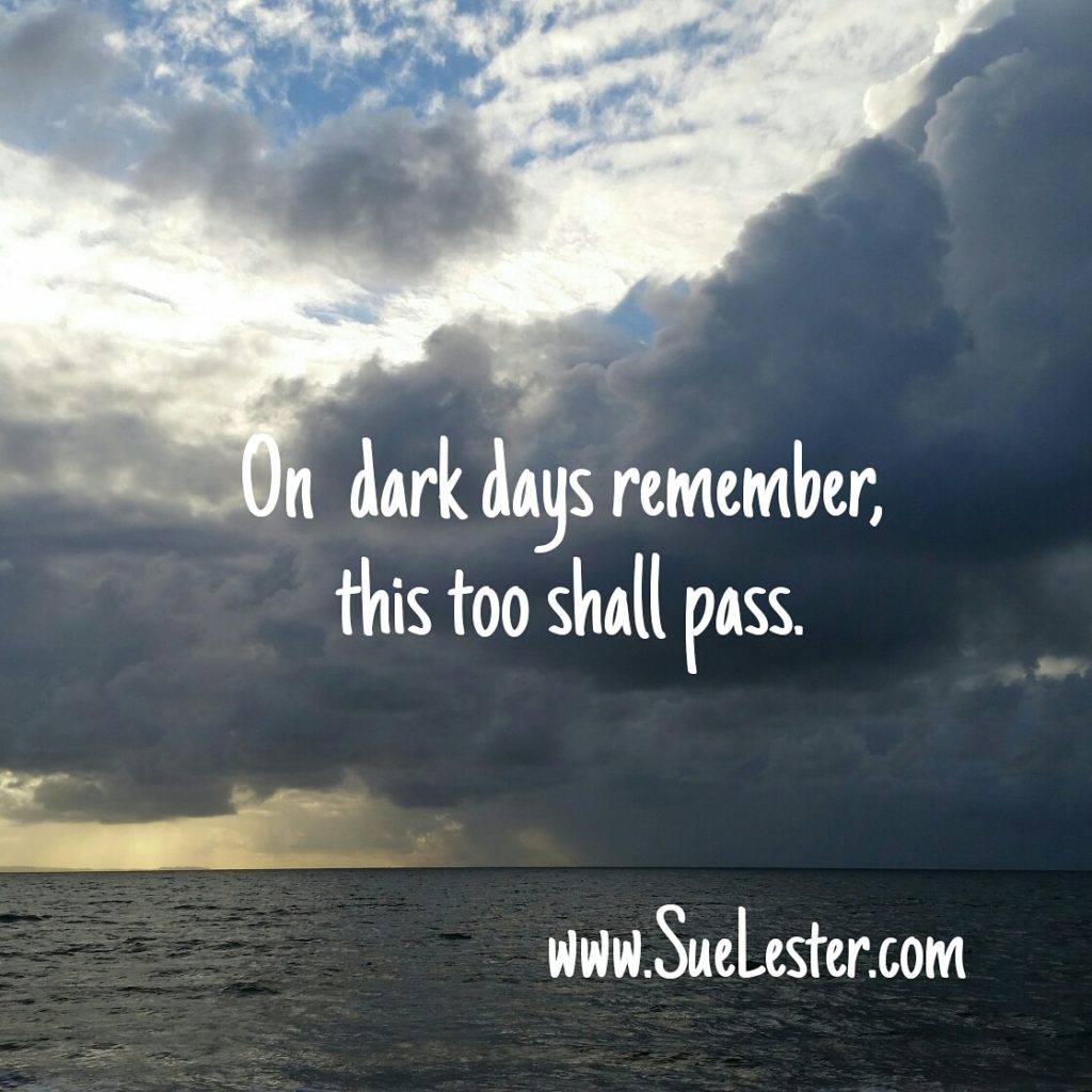 On dark days remember this too shall pass.